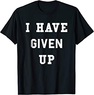 I Have Given Up T-Shirt | Funny Give Up Shirt
