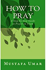 How to Pray: A Step-by-Step Guide to Prayer in Islam Kindle Edition
