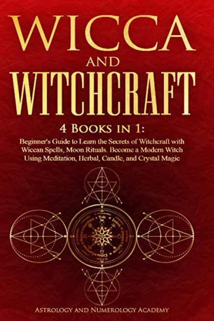WICCA AND WITCHCRAFT : 4 Books in 1: Beginner's Guide to Learn the Secrets of Witchcraft with Wiccan Spells, Moon Rituals. Become a Modern Witch Using Meditation, Herbal, Candle, and Crystal Magic
