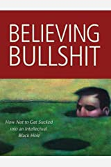 Believing Bullshit: How Not to Get Sucked into an Intellectual Black Hole Kindle Edition