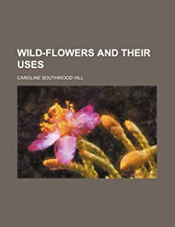 Wild-Flowers and Their Uses