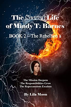 The Secret Life of Mindy T. Barnes - BOOK 2 - The Rebellion: The Mission Deepens, the Responsibilities Grow, the Repercussions Escalate: Volume 2