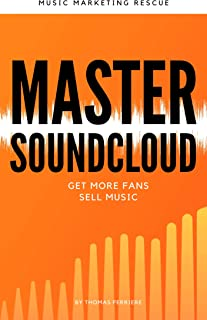 Master SoundCloud: Get More Fans and Sell More Music (New 2020 Edition): Music Business Book (Music career guide)