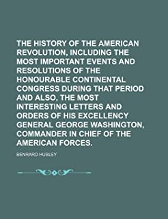 The History of the American Revolution, Including the Most Important Events and Resolutions of the Honourable Continental ...