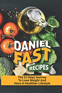 Daniel Fast Recipes: The 21-Days Journey To Lose Weight And Have A Healthier Lifestyle: Daniel Fast Diet Results