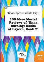 Shakespeare Would Cry: 100 Mere Mortal Reviews of Enna Burning: Books of Bayern, Book 2