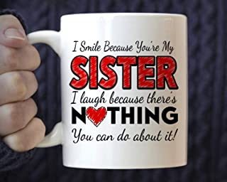 Gift Idea for Sister, I Smile Because You're My Sister I Laugh Because There's Nothing You Can Do About It mug, funny coffee mug