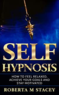 Self-Hypnosis: How To Feel Relaxed, Achieve Your Goals and Stay Motivated (Positive Energy, Manifest Success, Hypnotise Yourself, Subconscious Mind, Self ... Mindfulness, Manipulation, Self Confidence)