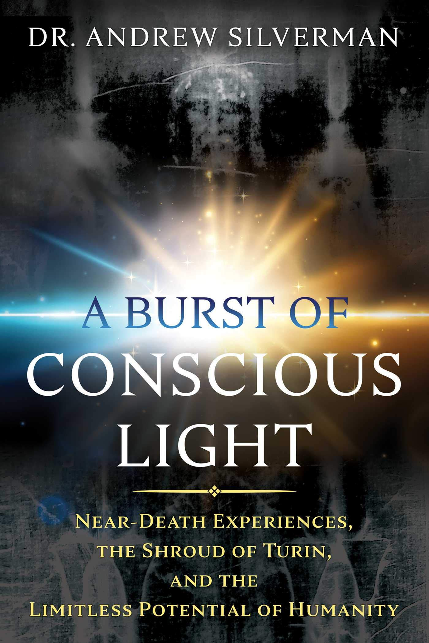 Image OfA Burst Of Conscious Light: Near-Death Experiences, The Shroud Of Turin, And The Limitless Potential Of Humanity (English ...