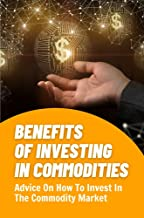 Benefits Of Investing In Commodities: Advice On How To Invest In The Commodity Market: Commodity Market Prices (English Ed...
