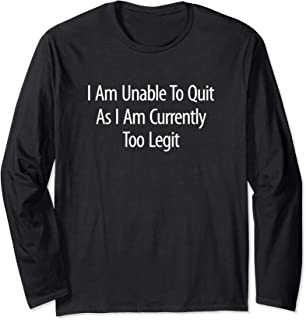 I Am Unable To Quit As I Am Currently Too Legit - Long Sleeve T-Shirt