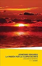 Jonathan Edwards. La pasión por la Gloria de Dios (Spanish Edition)