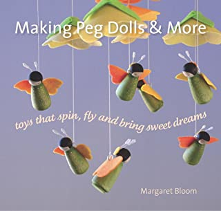 Making Peg Dolls and More: Toys which Spin, Fly and bring Sweet Dreams. (Crafts and family Activities)
