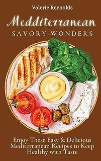 Mediterranean Savory Wonders: Enjoy These Easy & Delicious Mediterranean Recipes to Keep Healthy with Taste