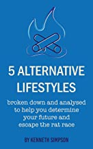 5 ALTERNATIVE LIFESTYLES: broken down and analysed to help you determine your future and escape the rat race (English Edit...