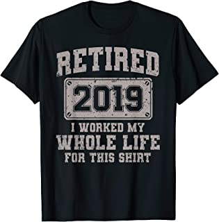 Retired 2019 T-Shirt / I Worked My Whole Life For This Shirt