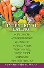 Intentional Eating: An Easy, Mindful Approach to Dietary Wellness for Increased Vitality, Weight Control, Chronic Disease Management and Stress Reduction