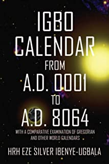 Igbo Calendar from A.D. 0001 to A.D. 8064: With a Comparative Examination of Gregorian and Other World Calendars (English ...