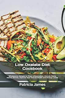 Low Oxalate Diet Cookbook: Wholesome Recipes to Treat Inflammation, Chronic Pains, Kidney Stones, Improve Your Overall Hea...