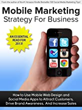 Mobile Marketing Strategy For Business: How to Use Mobile Web and Social Media Apps to Attract Customers, Drive Brand Awareness, And Increase Sales