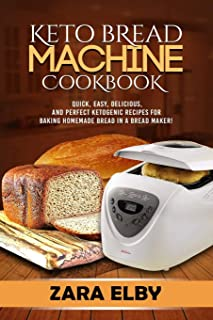Keto Bread Machine Cookbook: Quick, Easy, Delicious, and Perfect Ketogenic Recipes for Baking Homemade Bread in a Bread Ma...