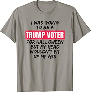 Trump Voter Halloween But Head Wouldn't Fit Up My Ass Shirt