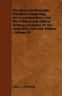The Works Of Alexander Hamilton Comprising His Correspondence And His Political And Official Writings, Exclusive Of The Fe...