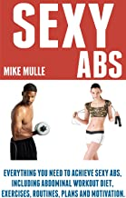 Sexy Abs: Everything you need to achieve sexy abs, including abdominal workout diet, exercises, routines, plans and motiva...