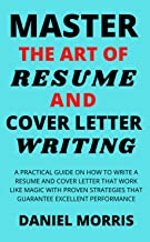 Master the Art of Resume And Cover Letter Writing: A Practical Guide on How to Write a Resume and Cover Letter that Work Like Magic with Proven Strategies that Guarantee Excellent Performance                                          best CV and Resume Books