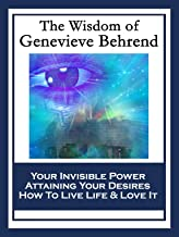 The Wisdom of Genevieve Behrend: Your Invisible Power; Attaining Your Desires; How To Live Life And Love It