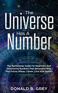 The Universe Has A Number: The Numerology Guide For Beginners And Discovering Numbers That Resonates With Your Future, Money, Career, Love And Destiny