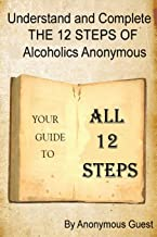 Understand and Complete The 12 Steps of Alcoholics Anonymous: Your Guide To All 12 Steps