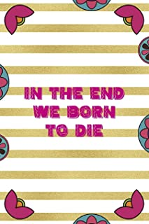 In The End We Born To Die: Day Of The Death Notebook Journal Composition Blank Lined Diary Notepad 120 Pages Paperback Str...
