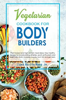 Vegetarian Cookbook for Bodybuilders: Plant-Based and High Protein Meal Ideas. Easy Healthy Recipes for Bodybuilding Athle...