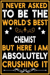 I Never Asked To Be the World's Best Chemist Notebook: Perfect Work Notebook - Journal Profession Gift For Chemist - Offic...