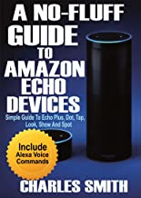 A No-Fluff Guide To Amazon Echo Devices : Simple Guide to Echo Plus, Dot, Tap, Look, Show And Spot (English Edition)