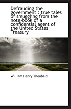 Defrauding the government : true tales of smuggling from the note-book of a confidential agent of th