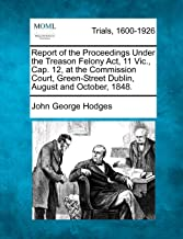 Report of the Proceedings Under the Treason Felony ACT, 11 Vic., Cap. 12, at the Commission Court, Green-Street Dublin, August and October, 1848.