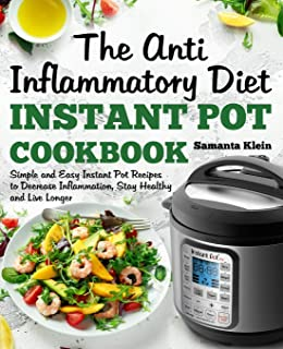The Anti-Inflammatory Diet Instant Pot Cookbook: Simple and Easy Instant Pot Recipes to Decrease Inflammation, Stay Healthy and Live Longer (Includes a 7-Day Meal Plan)