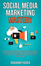 Social Media Marketing Mastery: Learn Advanced Digital Marketing Strategies That Will Transform Your Business or Agency on Understanding the Power of Analytics, Facebook Advertising, and Much More.