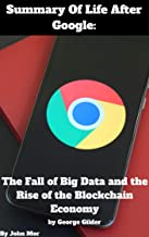 Summary Of Life After Google: The Fall of Big Data and the Rise of the Blockchain Economy by George Gilder (English Edition)