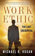 Work Ethic: The Lost Credential: Rediscover Time-Tested Ethics & Values to Gain an Unfair Advantage to Succeed