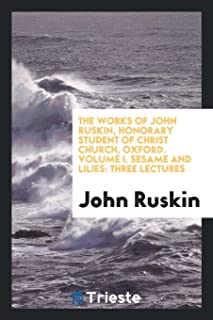 The Works of John Ruskin, Honorary Student of Christ Church, Oxford. Volume I. Sesame and Lilies: Three Lectures