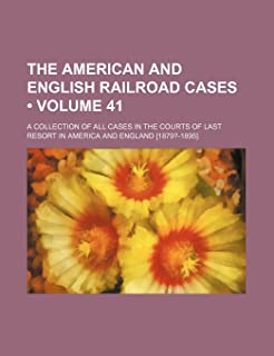 The American and English Railroad Cases (Volume 41); A Collection of All Cases in the Courts of Last Resort in America and...