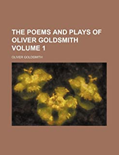 The Poems and Plays of Oliver Goldsmith Volume 1