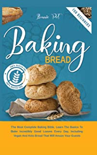 Baking Bread: The Most Complete Baking Bible. Learn The Basics To Bake Incredibly Good Loaves Every Day, Including Vegan A...
