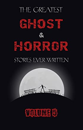 The Greatest Ghost and Horror Stories Ever Written: volume 5 (30 short stories) (English Edition)