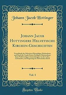 Johann Jacob Hottingers Helvetische Kirchen-Geschichten, Vol. 1: Vorstellende der Helvetiern Ehemahliges Heidenthum, und Durch die Gnade Gottes ... und Regierung der Helvetisch (German Edition)