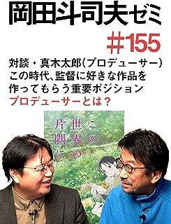 岡田斗司夫ゼミ#155「対談 真木太郎『この世界の片隅に』プロデューサー初登場! この時代、監督の好きな作品を作ってもらう重要ポジション プロデューサーとは?」
