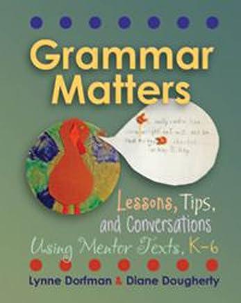 Grammar Matters: Lessons, Tips, & Conversations Using Mentor Texts, K-6